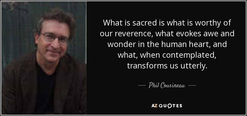 What is sacred is what is worthy of our reverence, what evokes awe and wonder in the human heart, and what, when contemplated, transforms us utterly. - Phil Cousineau
