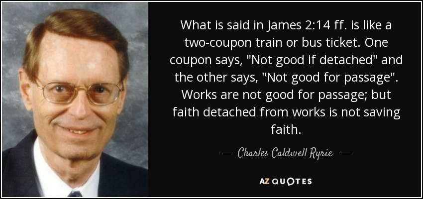 What is said in James 2:14 ff. is like a two-coupon train or bus ticket. One coupon says,