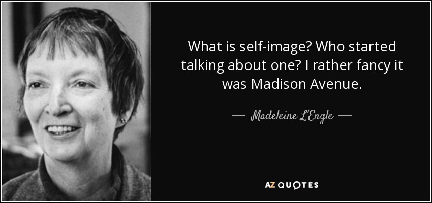 What is self-image? Who started talking about one? I rather fancy it was Madison Avenue. - Madeleine L'Engle