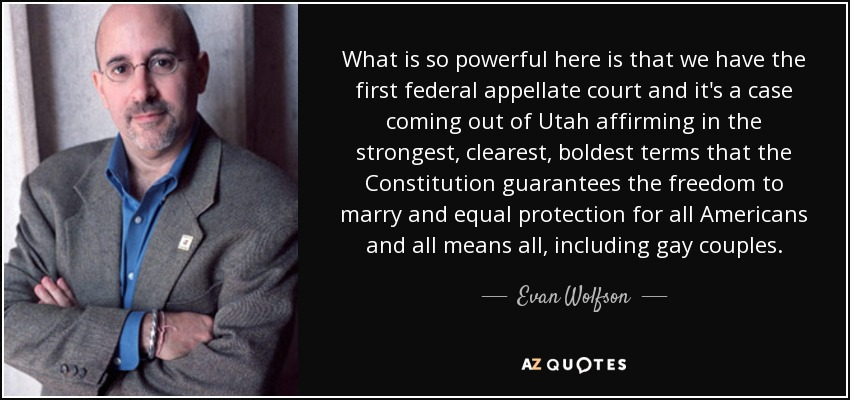 What is so powerful here is that we have the first federal appellate court and it's a case coming out of Utah affirming in the strongest, clearest, boldest terms that the Constitution guarantees the freedom to marry and equal protection for all Americans and all means all, including gay couples. - Evan Wolfson