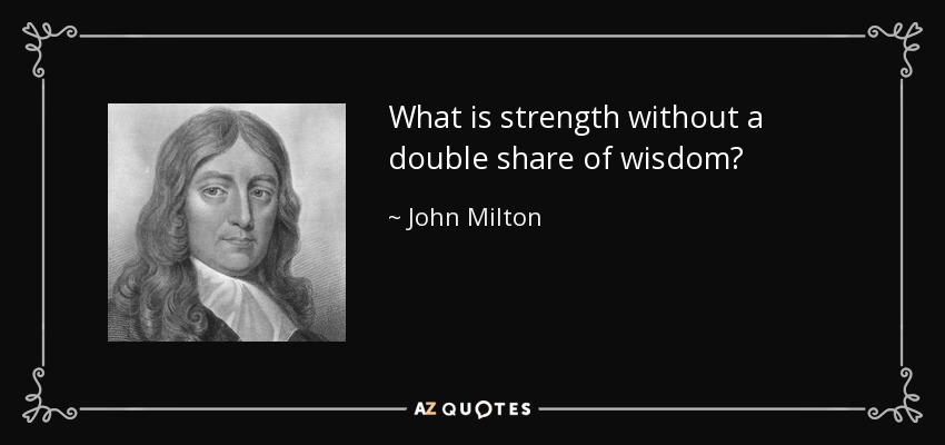 What is strength without a double share of wisdom? - John Milton