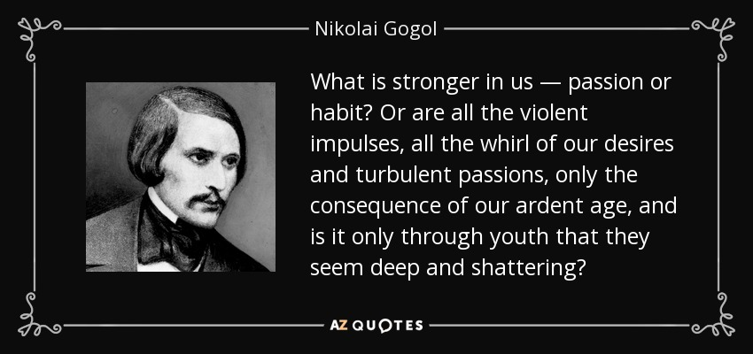 What is stronger in us — passion or habit? Or are all the violent impulses, all the whirl of our desires and turbulent passions, only the consequence of our ardent age, and is it only through youth that they seem deep and shattering? - Nikolai Gogol