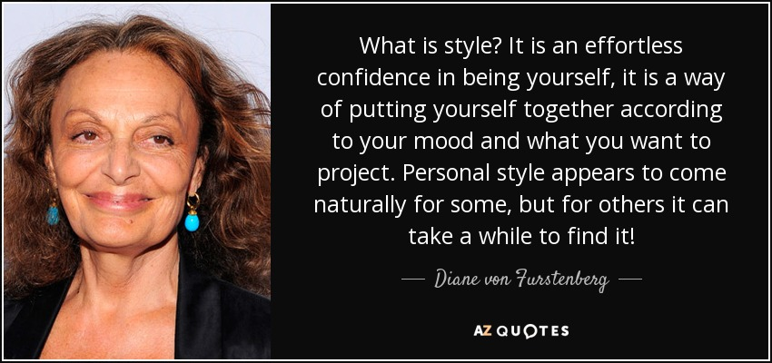 What is style? It is an effortless confidence in being yourself, it is a way of putting yourself together according to your mood and what you want to project. Personal style appears to come naturally for some, but for others it can take a while to find it! - Diane von Furstenberg