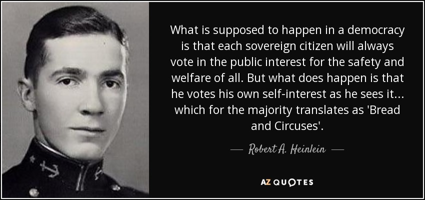 What is supposed to happen in a democracy is that each sovereign citizen will always vote in the public interest for the safety and welfare of all. But what does happen is that he votes his own self-interest as he sees it... which for the majority translates as 'Bread and Circuses'. - Robert A. Heinlein