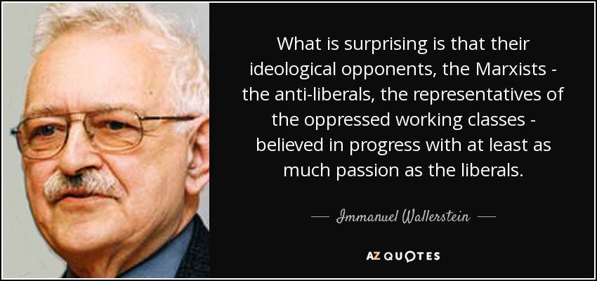 What is surprising is that their ideological opponents, the Marxists - the anti-liberals, the representatives of the oppressed working classes - believed in progress with at least as much passion as the liberals. - Immanuel Wallerstein