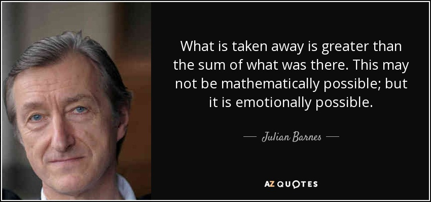 What is taken away is greater than the sum of what was there. This may not be mathematically possible; but it is emotionally possible. - Julian Barnes