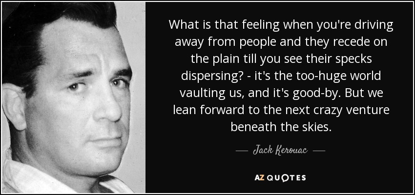 What is that feeling when you're driving away from people and they recede on the plain till you see their specks dispersing? - it's the too-huge world vaulting us, and it's good-by. But we lean forward to the next crazy venture beneath the skies. - Jack Kerouac