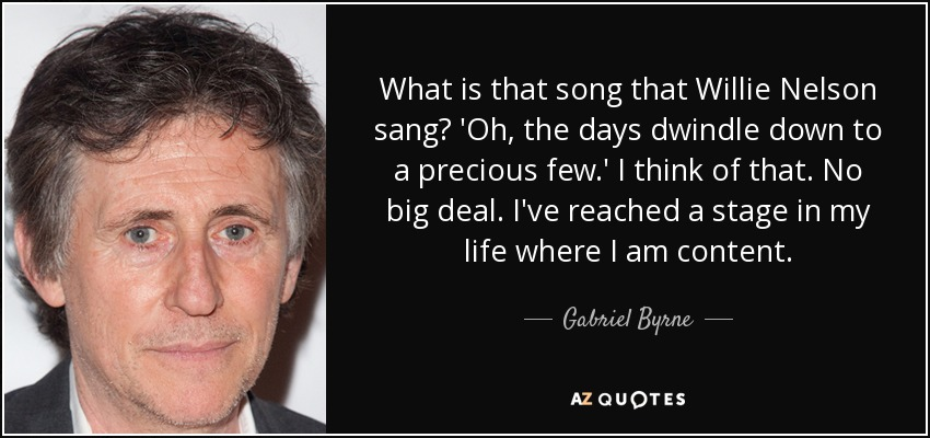What is that song that Willie Nelson sang? 'Oh, the days dwindle down to a precious few.' I think of that. No big deal. I've reached a stage in my life where I am content. - Gabriel Byrne