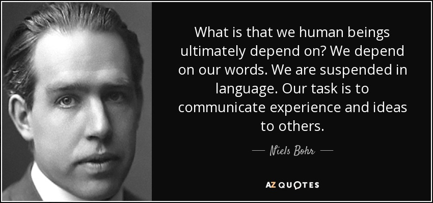 What is that we human beings ultimately depend on? We depend on our words. We are suspended in language. Our task is to communicate experience and ideas to others. - Niels Bohr