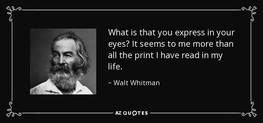 What is that you express in your eyes? It seems to me more than all the print I have read in my life. - Walt Whitman