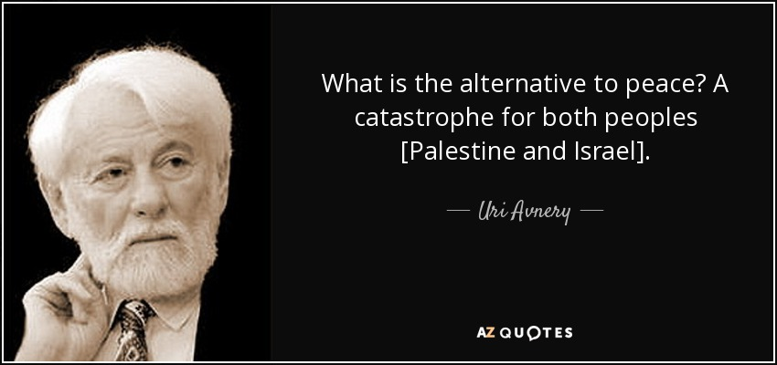 What is the alternative to peace? A catastrophe for both peoples [Palestine and Israel]. - Uri Avnery