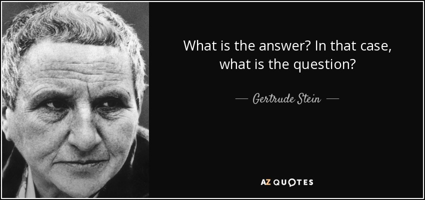 What is the answer? In that case, what is the question? - Gertrude Stein