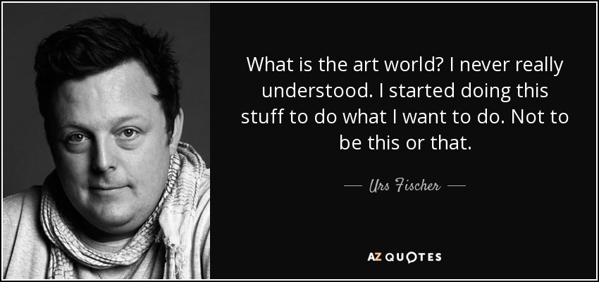 What is the art world? I never really understood. I started doing this stuff to do what I want to do. Not to be this or that. - Urs Fischer