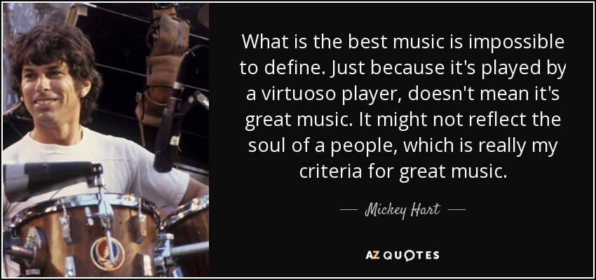 What is the best music is impossible to define. Just because it's played by a virtuoso player, doesn't mean it's great music. It might not reflect the soul of a people, which is really my criteria for great music. - Mickey Hart