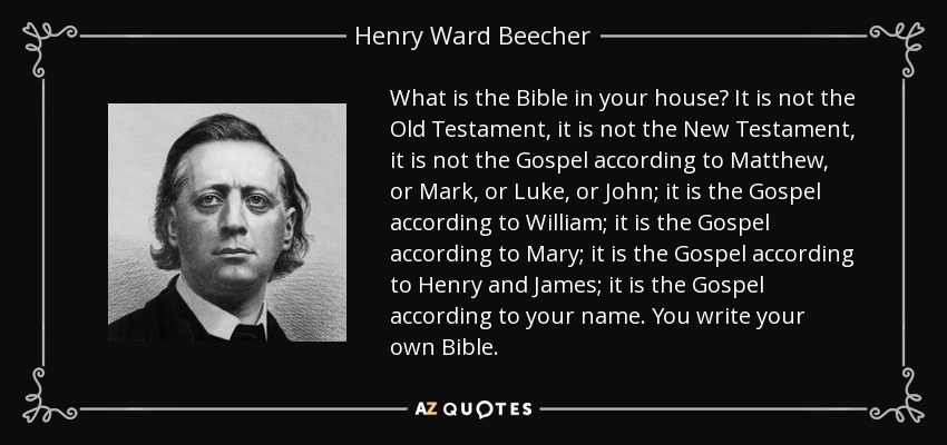 What is the Bible in your house? It is not the Old Testament, it is not the New Testament, it is not the Gospel according to Matthew, or Mark, or Luke, or John; it is the Gospel according to William; it is the Gospel according to Mary; it is the Gospel according to Henry and James; it is the Gospel according to your name. You write your own Bible. - Henry Ward Beecher