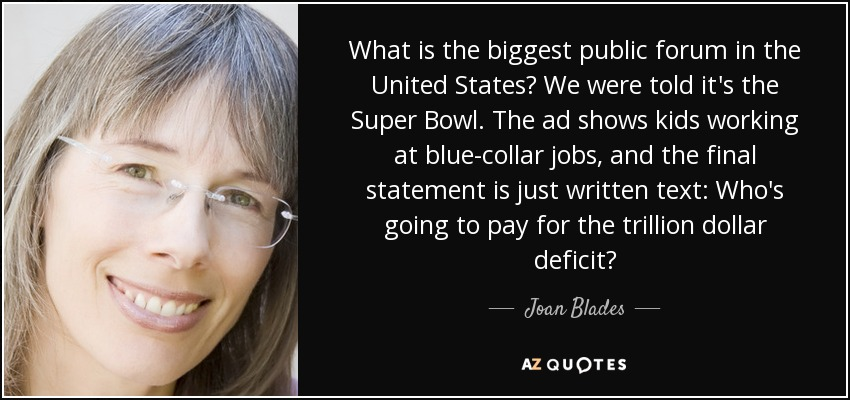 What is the biggest public forum in the United States? We were told it's the Super Bowl. The ad shows kids working at blue-collar jobs, and the final statement is just written text: Who's going to pay for the trillion dollar deficit? - Joan Blades