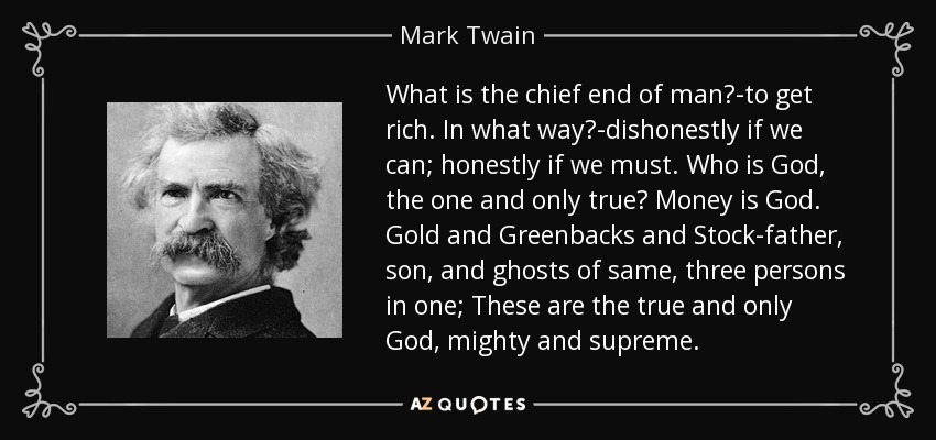 What is the chief end of man?-to get rich. In what way?-dishonestly if we can; honestly if we must. Who is God, the one and only true? Money is God. Gold and Greenbacks and Stock-father, son, and ghosts of same, three persons in one; These are the true and only God, mighty and supreme. - Mark Twain