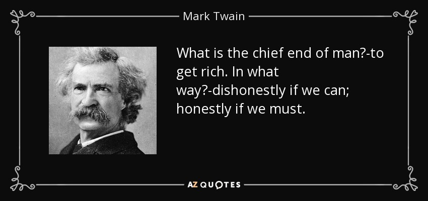What is the chief end of man?-to get rich. In what way?-dishonestly if we can; honestly if we must. - Mark Twain