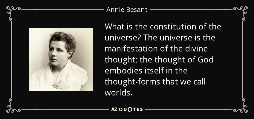 What is the constitution of the universe? The universe is the manifestation of the divine thought; the thought of God embodies itself in the thought-forms that we call worlds. - Annie Besant