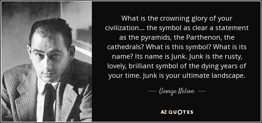 What is the crowning glory of your civilization... the symbol as clear a statement as the pyramids, the Parthenon, the cathedrals? What is this symbol? What is its name? Its name is Junk. Junk is the rusty, lovely, brilliant symbol of the dying years of your time. Junk is your ultimate landscape. - George Nelson