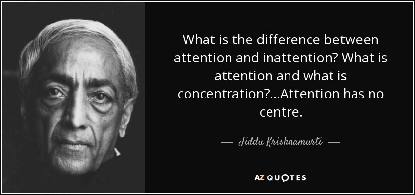 What is the difference between attention and inattention? What is attention and what is concentration? ...Attention has no centre. - Jiddu Krishnamurti