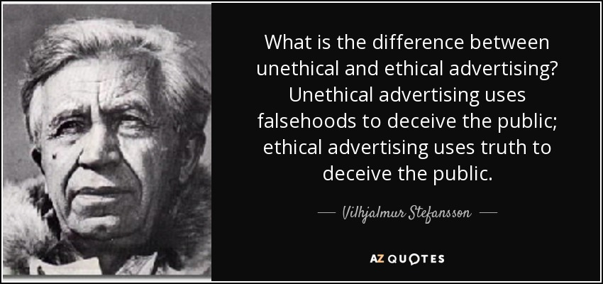 What is the difference between unethical and ethical advertising? Unethical advertising uses falsehoods to deceive the public; ethical advertising uses truth to deceive the public. - Vilhjalmur Stefansson
