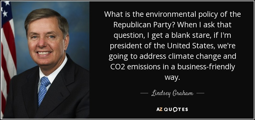 What is the environmental policy of the Republican Party? When I ask that question, I get a blank stare, if I'm president of the United States, we're going to address climate change and CO2 emissions in a business-friendly way. - Lindsey Graham