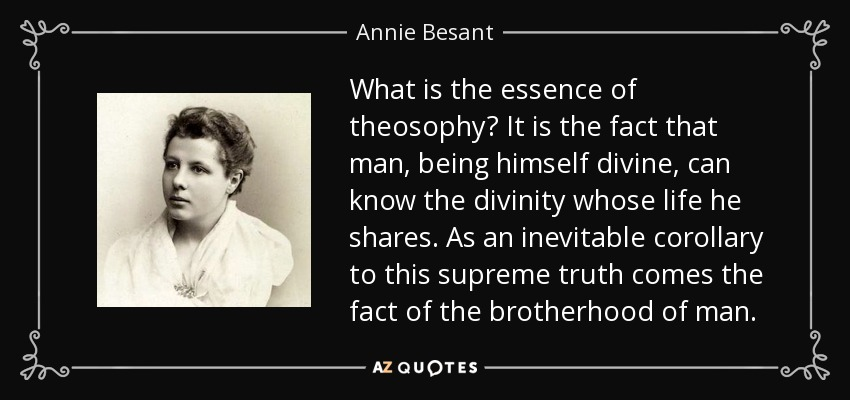 What is the essence of theosophy? It is the fact that man, being himself divine, can know the divinity whose life he shares. As an inevitable corollary to this supreme truth comes the fact of the brotherhood of man. - Annie Besant