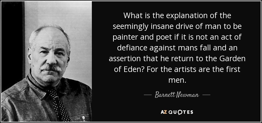 What is the explanation of the seemingly insane drive of man to be painter and poet if it is not an act of defiance against mans fall and an assertion that he return to the Garden of Eden? For the artists are the first men. - Barnett Newman