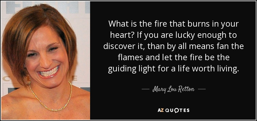 What is the fire that burns in your heart? If you are lucky enough to discover it, than by all means fan the flames and let the fire be the guiding light for a life worth living. - Mary Lou Retton
