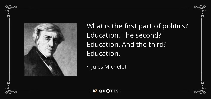What is the first part of politics? Education. The second? Education. And the third? Education. - Jules Michelet