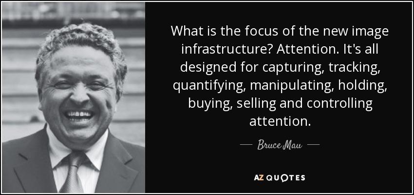 What is the focus of the new image infrastructure? Attention. It's all designed for capturing, tracking, quantifying, manipulating, holding, buying, selling and controlling attention. - Bruce Mau