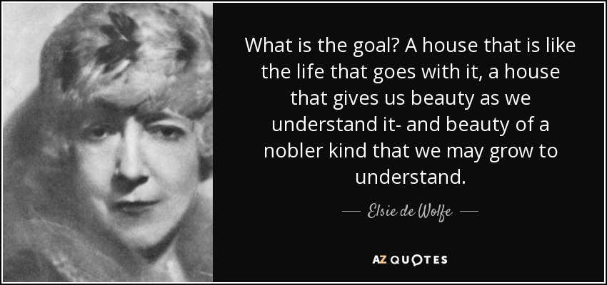 What is the goal? A house that is like the life that goes with it, a house that gives us beauty as we understand it- and beauty of a nobler kind that we may grow to understand. - Elsie de Wolfe