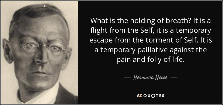 What is the holding of breath? It is a flight from the Self, it is a temporary escape from the torment of Self. It is a temporary palliative against the pain and folly of life. - Hermann Hesse