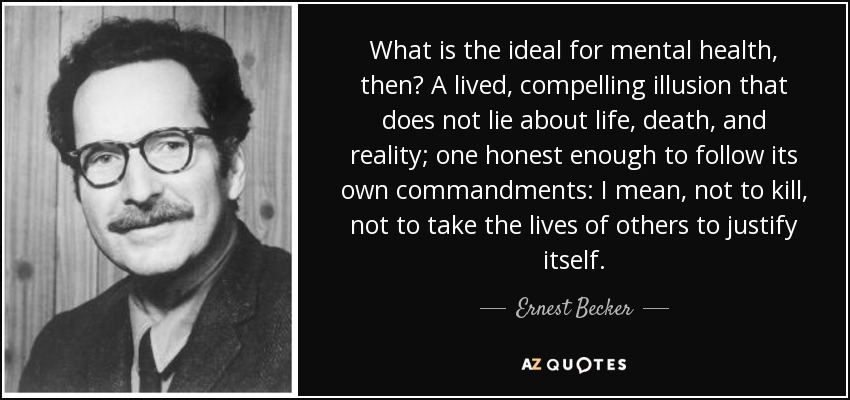 What is the ideal for mental health, then? A lived, compelling illusion that does not lie about life, death, and reality; one honest enough to follow its own commandments: I mean, not to kill, not to take the lives of others to justify itself. - Ernest Becker