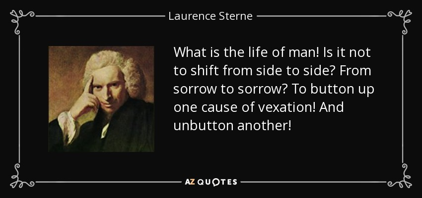 What is the life of man! Is it not to shift from side to side? From sorrow to sorrow? To button up one cause of vexation! And unbutton another! - Laurence Sterne
