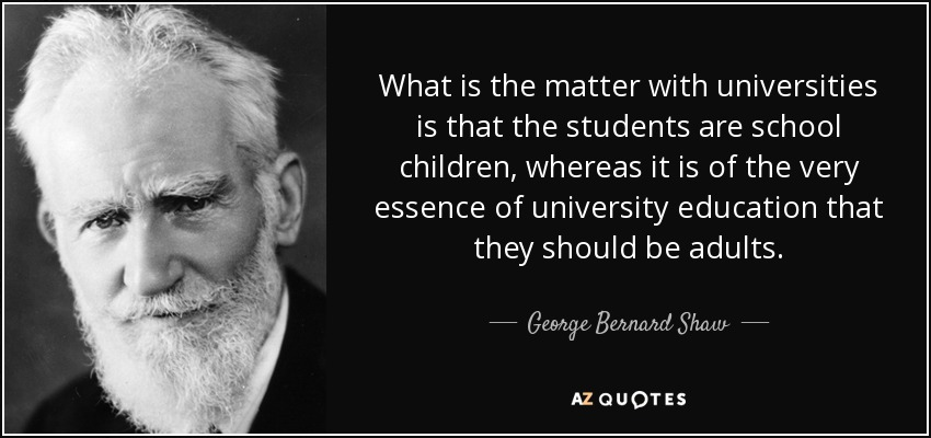 What is the matter with universities is that the students are school children, whereas it is of the very essence of university education that they should be adults. - George Bernard Shaw