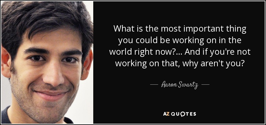 What is the most important thing you could be working on in the world right now? ... And if you're not working on that, why aren't you? - Aaron Swartz