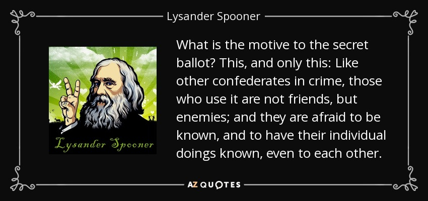 What is the motive to the secret ballot? This, and only this: Like other confederates in crime, those who use it are not friends, but enemies; and they are afraid to be known, and to have their individual doings known, even to each other. - Lysander Spooner