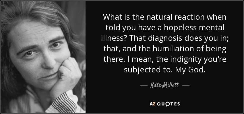 What is the natural reaction when told you have a hopeless mental illness? That diagnosis does you in; that, and the humiliation of being there. I mean, the indignity you're subjected to. My God. - Kate Millett