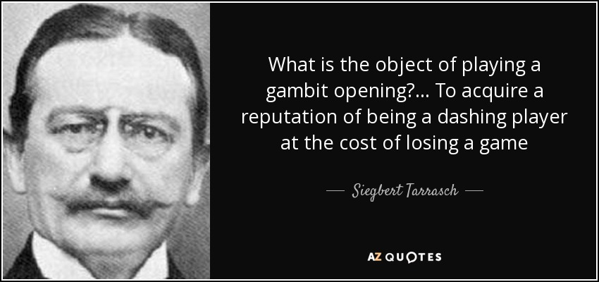 What is the object of playing a gambit opening?... To acquire a reputation of being a dashing player at the cost of losing a game - Siegbert Tarrasch