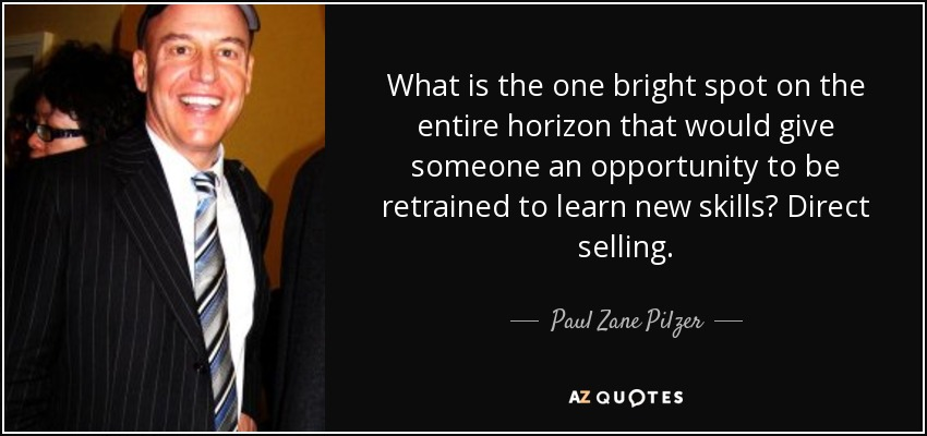 What is the one bright spot on the entire horizon that would give someone an opportunity to be retrained to learn new skills? Direct selling. - Paul Zane Pilzer