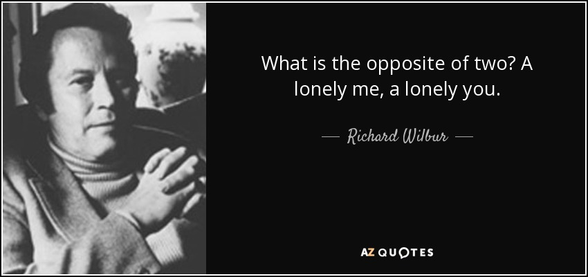 What is the opposite of two? A lonely me, a lonely you. - Richard Wilbur