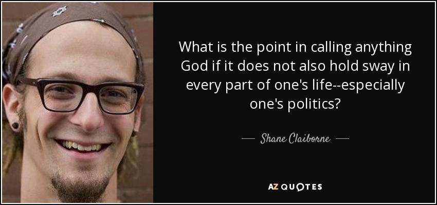 What is the point in calling anything God if it does not also hold sway in every part of one's life--especially one's politics? - Shane Claiborne