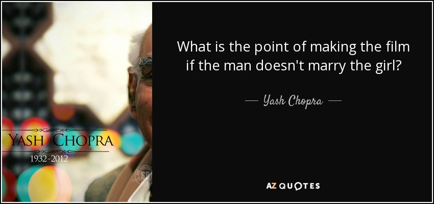What is the point of making the film if the man doesn't marry the girl? - Yash Chopra