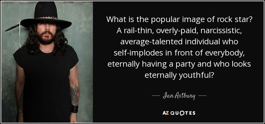 What is the popular image of rock star? A rail-thin, overly-paid, narcissistic, average-talented individual who self-implodes in front of everybody, eternally having a party and who looks eternally youthful? - Ian Astbury