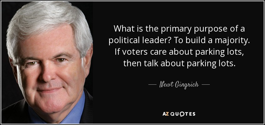What is the primary purpose of a political leader? To build a majority. If voters care about parking lots, then talk about parking lots. - Newt Gingrich