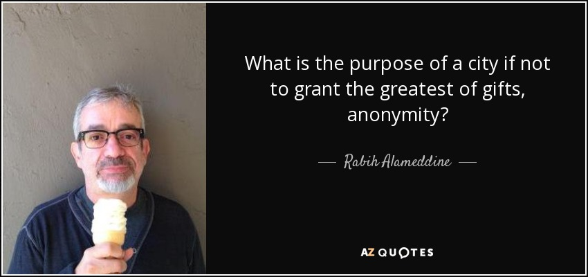 What is the purpose of a city if not to grant the greatest of gifts, anonymity? - Rabih Alameddine