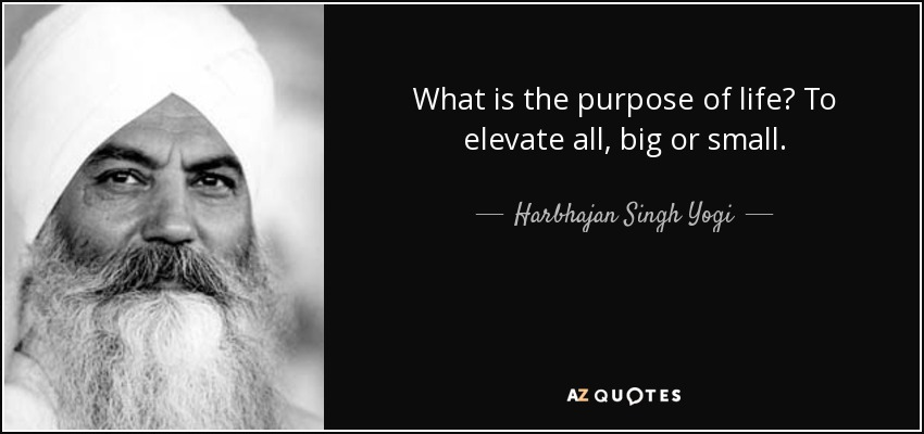 What is the purpose of life? To elevate all, big or small. - Harbhajan Singh Yogi