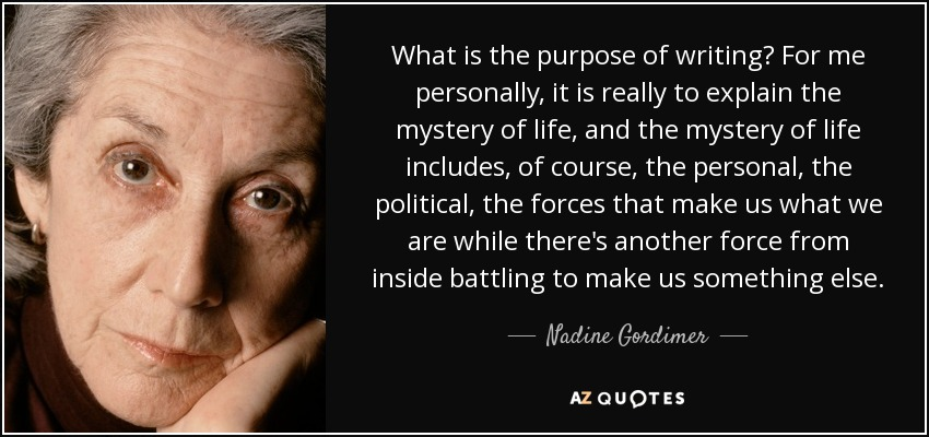 What is the purpose of writing? For me personally, it is really to explain the mystery of life, and the mystery of life includes, of course, the personal, the political, the forces that make us what we are while there's another force from inside battling to make us something else. - Nadine Gordimer